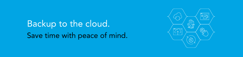 Backup to the cloud. Save time with peace of mind